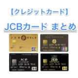 【クレジットカード】JCBの主要カードまとめ 〜それぞれの特徴、メリットなど所有経験を交えてまとめました